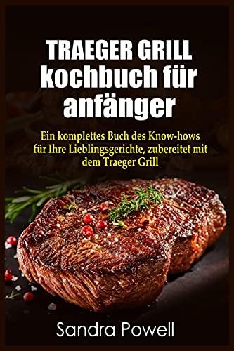 TRAEGER GRILL KOCHBUCH fu¨r anfa¨nger: Ein komplettes Buch des Know- hows fu¨r Ihre Lieblingsgerichte, zubereitet mit dem Traeger Grill