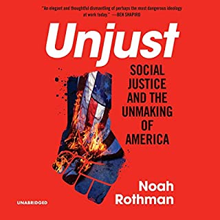 Unjust     Social Justice and the Unmaking of America              Written by:                                                                                                                                 Noah Rothman                               Narrated by:                                                                                                                                 Chris Abell                      Length: 7 hrs and 19 mins     3 ratings     Overall 4.0