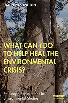 What Can I Do to Help Heal the Environmental Crisis? (Routledge Explorations in Environmental Studies) by [Haydn Washington]