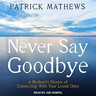 Never Say Goodbye     A Medium's Stories of Connecting with Your Loved Ones              By:                                                                                                                                 Patrick Mathews                               Narrated by:                                                                                                                                 Joe Hempel                      Length: 4 hrs and 56 mins     Not rated yet     Overall 0.0