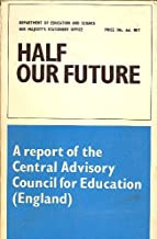 HALF OUR FUTURE: A REPORT OF THE CENTRAL ADVISORY COUNCIL FOR EDUCATION (ENGLAND)