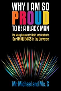 Why I Am So Proud to Be a Black Man: The Many Reasons to Uplift and Celebrate Our Uniqueness in the Universe