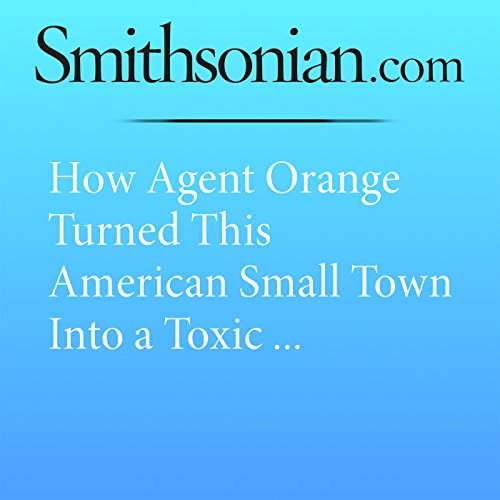 How Agent Orange Turned This American Small Town Into a Toxic Waste-Ridden Deathtrap audiobook cover art