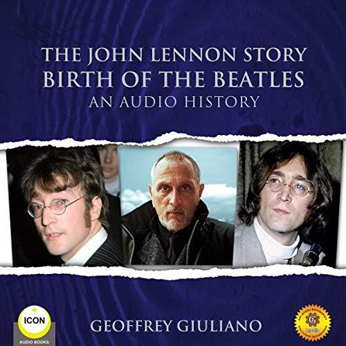 The John Lennon Story: Birth of the Beatles - An Audio History audiobook cover art