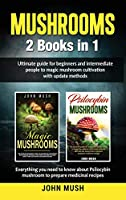 Mushrooms: 2 Books in 1 The ultimate guide for beginners and intermediate people to magic mushroom cultivation with update methods.