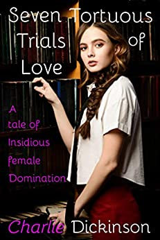 Seven Tortuous Trials of Love: A Tale of Insidious Female Domination by [Charlie Dickinson]