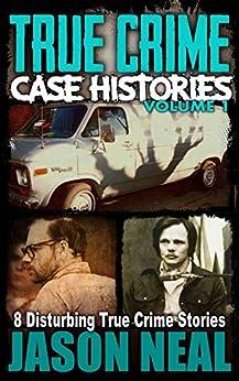 True Crime Case Histories - Volume 1: 8 Disturbing True Crime Stories (True Crime Collection) by [Jason Neal]