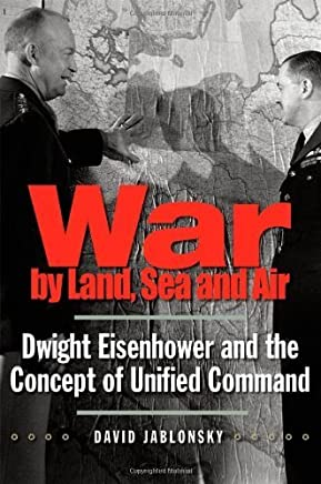 War by Land, Sea, and Air: Dwight Eisenhower and the Concept of Unified Command (Yale Library of Military History) First edition by Jablonsky, David (2010) Hardcover