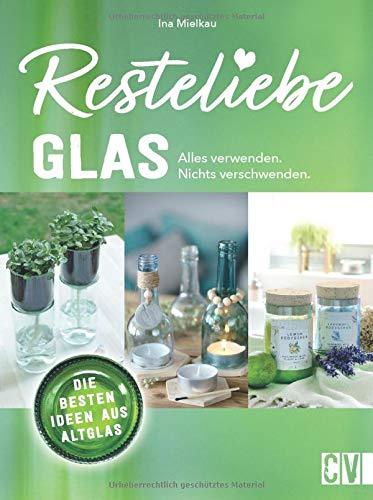 Resteliebe Glas - Alles verwenden, nichts verschwenden! Die besten Ideen aus Altglas. Ina Mielkaus gibt wertvolle Tipps und Tricks, wie man Altglas recycelt und daraus kreative Deko bastelt