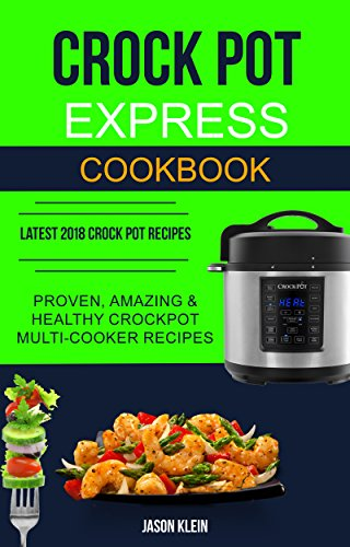 Crock Pot Express Cookbook: Proven, Amazing & Healthy Crockpot Multi-cooker Recipes (Latest 2018 Crock Pot Recipes) by [Jason Klein]