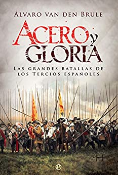 Acero y gloria: Las grandes batallas de los Tercios españoles (Historia) de [Álvaro van den Brule, Gloria Serrano]
