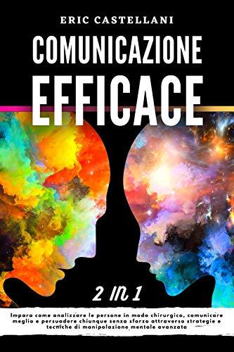 COMUNICAZIONE EFFICACE: Impara come analizzare le persone in modo chirurgico, comunicare meglio e persuadere chiunque senza sforzo attraverso strategie e tecniche di manipolazione mentale avanzata