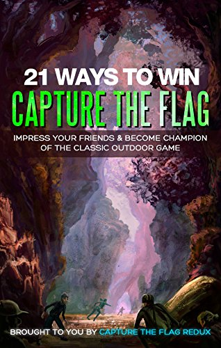 21 Ways to Win Capture the Flag: Impress Your Friends & Become Champion of the Classic Outdoor Game (Capture the Flag Strategy Guide Book 1) (English Edition)