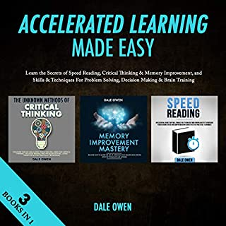 Accelerated Learning Made Easy 3 Books in 1     Learn the Secrets of Speed Reading, Critical Thinking & Memory Improvement, and Skills & Techniques For Problem Solving, Decision Making & Brain Training              By:                                                                                                                                 Dale Owen                               Narrated by:                                                                                                                                 Tim Edwards                      Length: 7 hrs and 14 mins     21 ratings     Overall 5.0