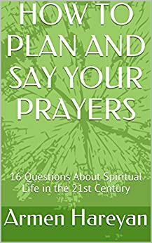 HOW TO PLAN AND SAY YOUR PRAYERS: 16 Questions About Spiritual Life in the 21st Century (Christian Spiritual Life in The 21st Century Book 1) by [Armen Hareyan]