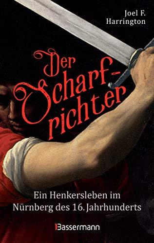 Der Scharfrichter - Ein Henkersleben im Nürnberg des 16. Jahrhunderts: Das Tagebuch des Henkers Frantz Schmidt, der über 700 Menschen hingerichtet, gefoltert oder verstümmelt hat