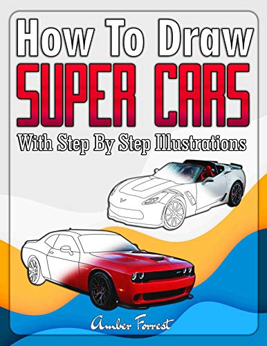 How to Draw Super Cars With Step By Step Illustrations: Master the Art of Drawing 3D Super Cars like Bugatti, Lamborghini, McLaren, Dodge, Ford & Chevrolet (Draw With Amber Book 10) (English Edition)