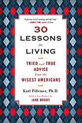 30 Lessons for Living: Tried and True Advice from the Wisest Americans - Karl Pillemer Ph.D.