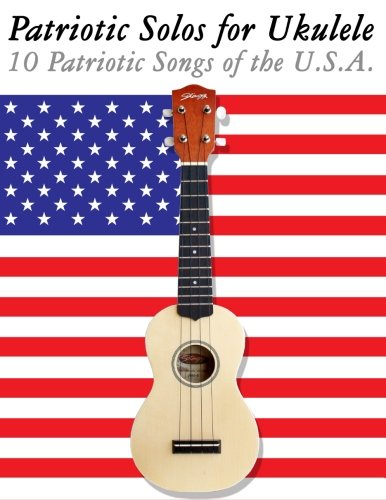 Patriotic Solos for Ukulele: 10 Patriotic Songs of the U.s.a. (In Standard Notation and Tablature)