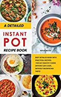 A Detailed Instant Pot Recipe Book: Best Detailed Book with Practical Recipes, for Eat Healthy Foods Anyone Can Cook, without Sacrificing Taste