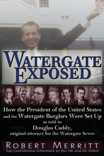 Watergate Exposed: How the President of the United States and the Watergate Burglars Were Set Up As Told to Douglas Caddy, Original Attorney for the Watergate Seven