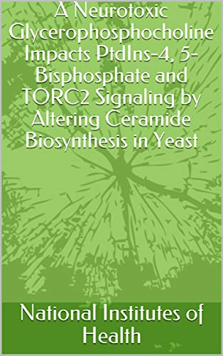 A Neurotoxic Glycerophosphocholine Impacts PtdIns-4, 5-Bisphosphate and TORC2 Signaling by Altering Ceramide Biosynthesis in Yeast (English Edition)