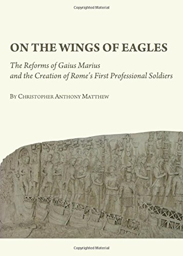 On the Wings of Eagles: The Reforms of Gaius Marius and the Creation of Rome's First Professional Soldiers