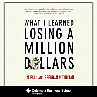What I Learned Losing a Million Dollars                   By:                                                                                                                                 Jim Paul,                                                                                        Brendan Moynihan,                                                                                        Jack Schwager (foreword)                               Narrated by:                                                                                                                                 Patrick Lawlor                      Length: 7 hrs and 29 mins     1,398 ratings     Overall 4.3