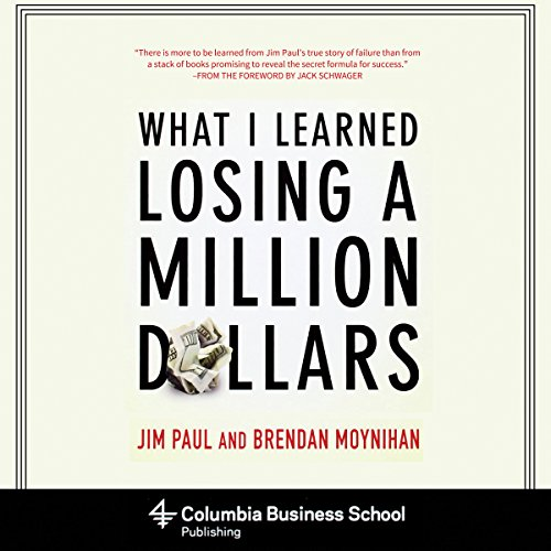 What I Learned Losing a Million Dollars                   Written by:                                                                                                                                 Jim Paul,                                                                                        Brendan Moynihan,                                                                                        Jack Schwager (foreword)                               Narrated by:                                                                                                                                 Patrick Lawlor                      Length: 7 hrs and 29 mins     14 ratings     Overall 4.6