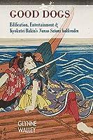 Good Dogs: Edification, Entertainment and Kyokutei Bakin's Nanso Satomi Hakkenden (Cornell East Asia)