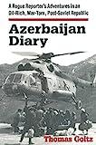 Azerbaijan Diary: A Rogue Reporter s Adventures in an Oil-rich, War-torn, Post-Soviet Republic