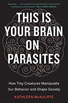 This Is Your Brain on Parasites: How Tiny Creatures Manipulate Our Behavior and Shape Society by [Kathleen McAuliffe]