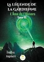 La légende de la Gardienne: Tome III: L'Âme de l'Univers