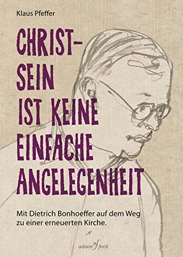 Christsein ist keine einfache Angelegenheit: Mit Dietrich Bonhoeffer auf dem Weg zu einer erneuerten Kirche.