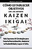 Cómo Establecer Objetivos con los Metodos Ikigai y Kaizen: Guía Japonesa de Estrategias para Curar la Procrastinación, Aumentar tu Productividad y Lograr el Exito
