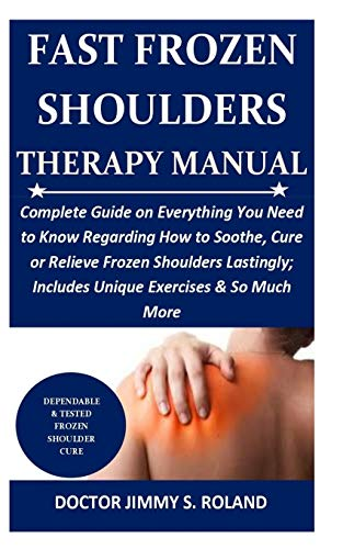 Fast Frozen Shoulders Therapy Manual: Complete Guide on Everything You Need to Know Regarding How to Soothe, Cure or Relieve Frozen Shoulders Lastingly; Includes Unique Exercises & So Much More