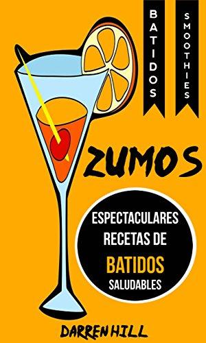 Zumos: Espectaculares recetas de batidos saludables (Batidos: Smoothies) (Spanish Edition)