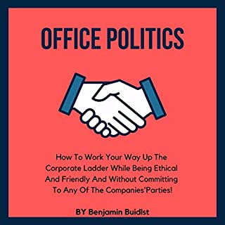 Office Politics: How to Work Your Way Up the Corporate Ladder While Being Ethical and Friendly and Without Committing to Any of the Companies' Parties!  cover art