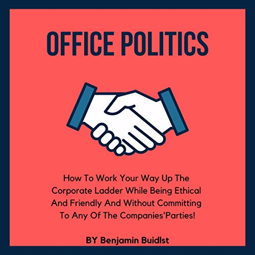 Office Politics: How to Work Your Way Up the Corporate Ladder While Being Ethical and Friendly and Without Committing to Any of the Companies' Parties!  By  cover art