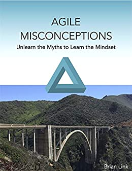 Agile Misconceptions: Unlearn the Myths to Learn the Mindset by [Brian Link]