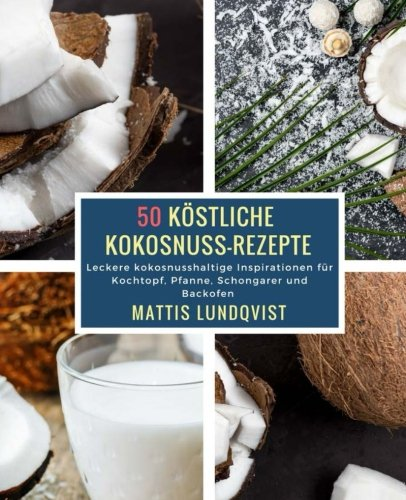 50 Köstliche Kokosnuss-Rezepte: Leckere kokosnusshaltige Inspirationen für Kochtopf, Pfanne, Schongarer und Backofen