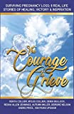 The Courage to Grieve: Surviving Pregnancy Loss:  8 Real Stories Of Healing, Victory, & Inspiration