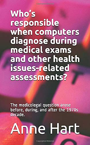 Who's responsible when computers diagnose during medical exams and other health issues-related assessments?: The medicolegal question arose before, during, and after the 1970s decade.