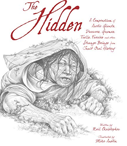 The Hidden: A Compendium of Arctic Giants, Dwarves, Gnomes, Trolls, Faeries and Other Strange Beings from Inuit Oral History