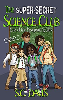 The Super-Secret Science Club: Case of the Disappearing Glass by [S.C. Davis]