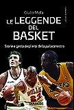 Le leggende del basket. Storie e gesta degli eroi della pallacanestro...