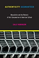 Authenticity Guaranteed: Masculinity and the Rhetoric of Anti-Consumerism in American Culture