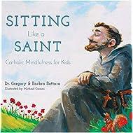Sitting Like A Saint: Catholic Mindfulness for Kids
