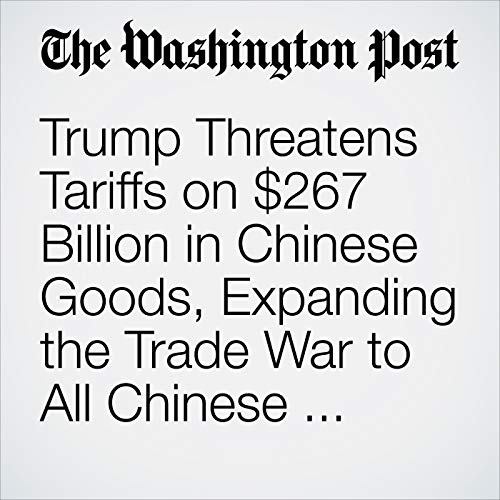 Trump Threatens Tariffs on $267 Billion in Chinese Goods, Expanding the Trade War to All Chinese Imports Entering the U.S. copertina
