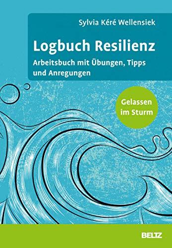Logbuch Resilienz: Arbeitsbuch mit Übungen, Tipps und Anregungen. Gelassen im Sturm